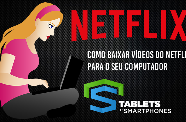 Netflix Downloader – Como baixar vídeos do Netflix para o PC